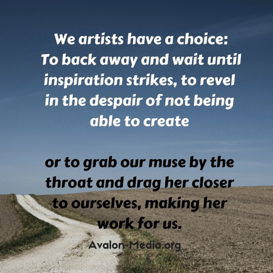 We artists have a choice- To back away and wait until inspiration strikes, to revel in the despair of not being able to create or to grab our muse by the throat and drag it closer to ourselves, making her work for us.
