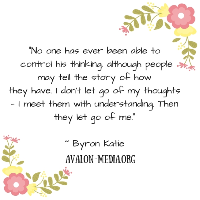 """-No one has ever been able to control his thinking, although people may tell the story of how they have. I don't let go of my thoughts — I meet them with understanding. Then they let go of me.""""- Byron Katie"""
