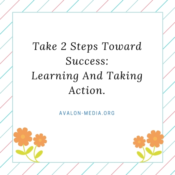 Take 2 Steps Toward Success-Learning And Taking Action.
